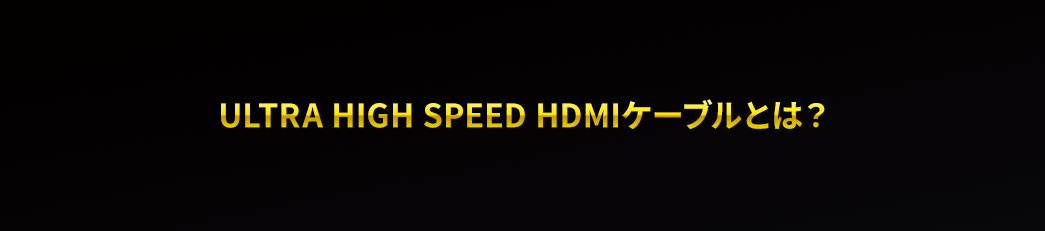 ULTRA HIGH Speed HDMIケーブルとは
